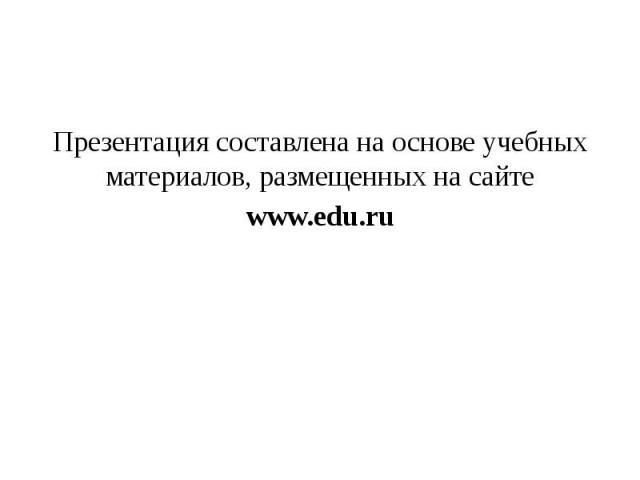 Презентация составлена на основе учебных материалов, размещенных на сайте www.edu.ru