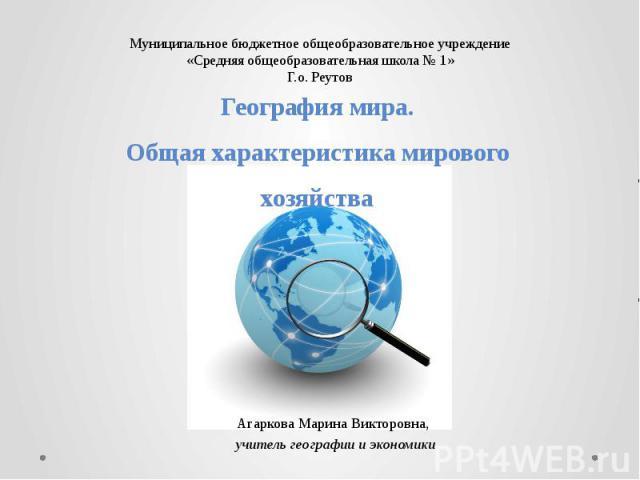 География мира. Общая характеристика мирового хозяйства Агаркова Марина Викторовна, учитель географии и экономики