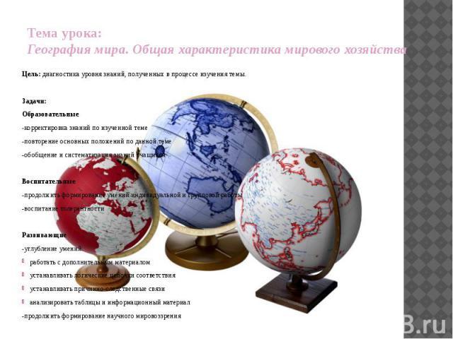 Тема урока: География мира. Общая характеристика мирового хозяйства Цель: диагностика уровня знаний, полученных в процессе изучения темы. Задачи: Образовательные -корректировка знаний по изученной теме -повторение основных положений по данной теме -…