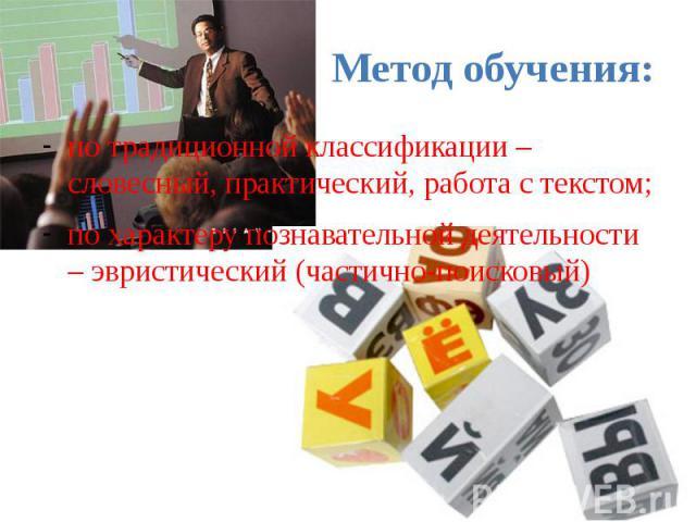 Метод обучения: по традиционной классификации –словесный, практический, работа с текстом; по характеру познавательной деятельности – эвристический (частично-поисковый)