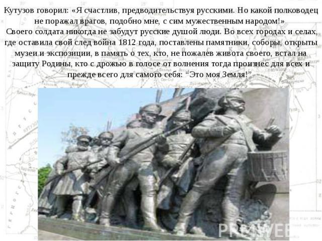 Кутузов говорил: «Я счастлив, предводительствуя русскими. Но какой полководец не поражал врагов, подобно мне, с сим мужественным народом!» Своего солдата никогда не забудут русские душой люди. Во всех городах и селах, где оставила свой след война 18…
