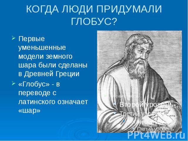 КОГДА ЛЮДИ ПРИДУМАЛИ ГЛОБУС? Первые уменьшенные модели земного шара были сделаны в Древней Греции «Глобус» - в переводе с латинского означает «шар»