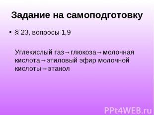 Задание на самоподготовку § 23, вопросы 1,9 Углекислый газ→глюкоза→молочная кисл