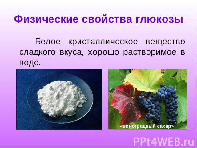 Физические свойства глюкозы Белое кристаллическое вещество сладкого вкуса, хорошо растворимое в воде.