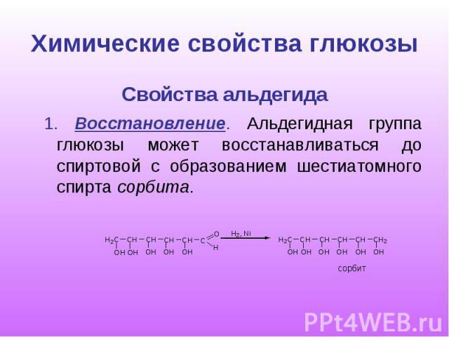 Химические свойства глюкозы Свойства альдегида 1. Восстановление. Альдегидная группа глюкозы может восстанавливаться до спиртовой с образованием шестиатомного спирта сорбита.