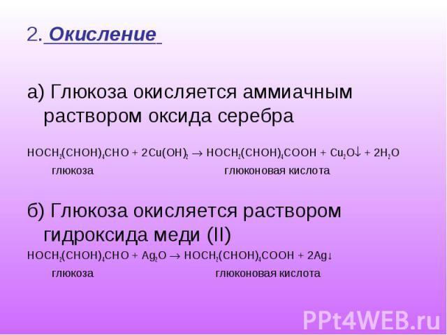 2. Окисление 2. Окисление а) Глюкоза окисляется аммиачным раствором оксида серебра HOCH2(CHOH)4CHO + 2Сu(OH)2 HOCH2(CHOH)4COOH + Cu2O + 2H2O глюкоза глюконовая кислота б) Глюкоза окисляется раствором гидроксида меди (II) HOCH2(CHOH)4CHO + Ag2O HOCH2…