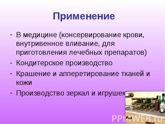 Применение В медицине (консервирование крови, внутривенное вливание, для приготовления лечебных препаратов) Кондитерское производство Крашение и апперетирование тканей и кожи Производство зеркал и игрушек
