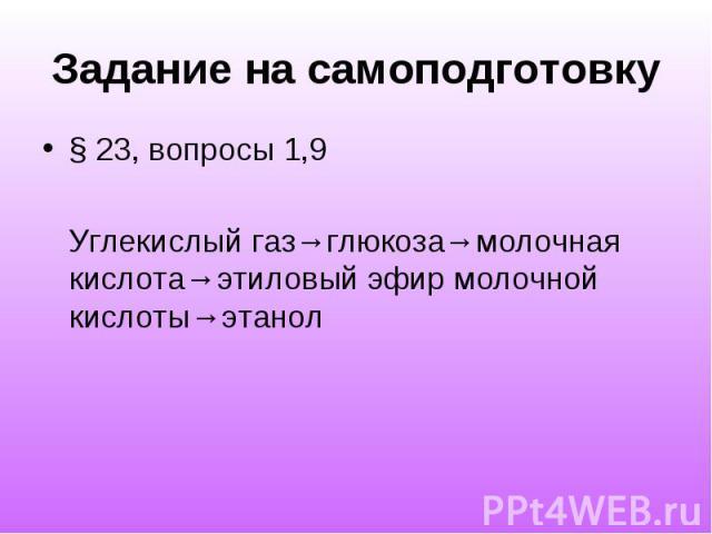 Задание на самоподготовку § 23, вопросы 1,9 Углекислый газ→глюкоза→молочная кислота→этиловый эфир молочной кислоты→этанол