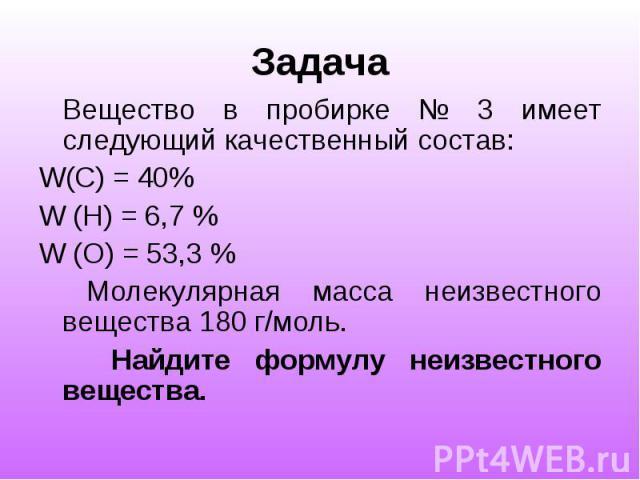Задача Вещество в пробирке № 3 имеет следующий качественный состав: W(C) = 40% W (H) = 6,7 % W (O) = 53,3 % Молекулярная масса неизвестного вещества 180 г/моль. Найдите формулу неизвестного вещества.