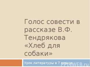 Голос совести в рассказе В.Ф. Тендрякова «Хлеб для собаки» Урок литературы в 7 к