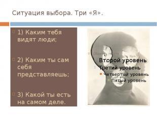 Ситуация выбора. Три «Я». 1) Каким тебя видят люди; 2) Каким ты сам себя предста