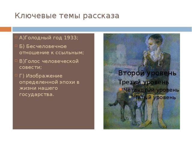 Ключевые темы рассказа А)Голодный год 1933; Б) Бесчеловечное отношение к ссыльным; В)Голос человеческой совести; Г) Изображение определенной эпохи в жизни нашего государства.