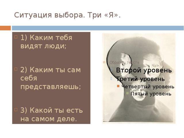 Ситуация выбора. Три «Я». 1) Каким тебя видят люди; 2) Каким ты сам себя представляешь; 3) Какой ты есть на самом деле.