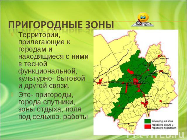 Территории, прилегающие к городам и находящиеся с ними в тесной функциональной, культурно- бытовой и другой связи. Территории, прилегающие к городам и находящиеся с ними в тесной функциональной, культурно- бытовой и другой связи. Это- пригороды, гор…