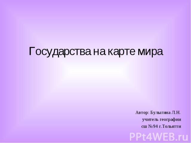 Государства на карте мира Автор: Булыгина Л.Н. учитель географии сш №94 г.Тольятти