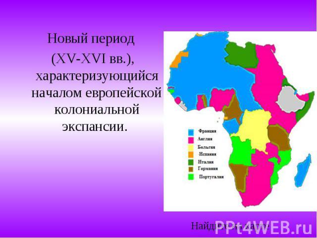 Новый период (XV-XVI вв.), характеризующийся началом европейской колониальной экспансии.