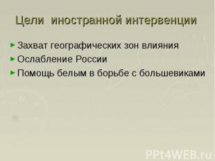 Цели иностранной интервенции Захват географических зон влияния Ослабление России