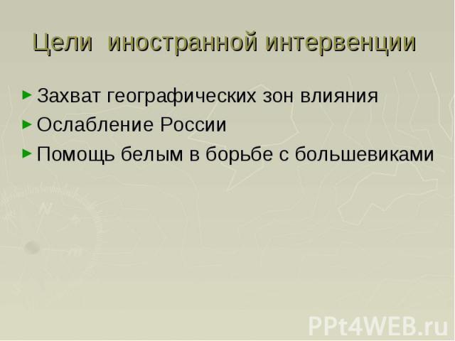 Цели иностранной интервенции Захват географических зон влияния Ослабление России Помощь белым в борьбе с большевиками