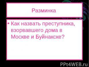 Разминка Как назвать преступника, взорвавшего дома в Москве и Буйнакске?