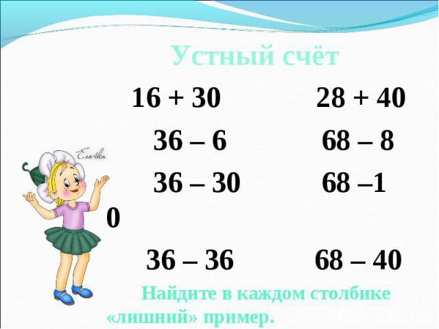 Устный счёт Устный счёт 16 + 30 28 + 40 36 – 6 68 – 8 36 – 30 68 –1 0 36 – 36 68 – 40 Найдите в каждом столбике «лишний» пример.