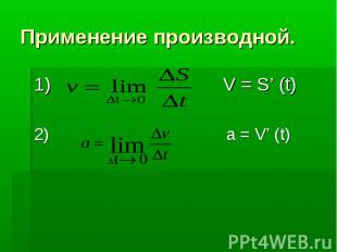 Применение производной. 1) V = S' (t) 2) a = V' (t)