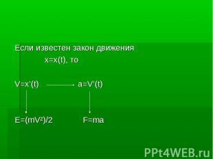 Если известен закон движения Если известен закон движения x=x(t), то V=x'(t) a=V