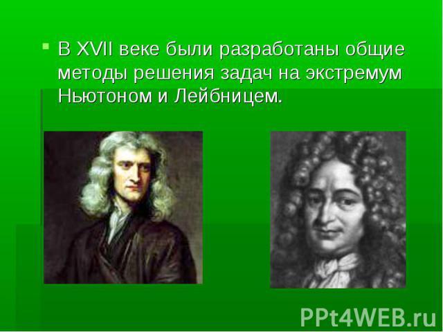 В XVII веке были разработаны общие методы решения задач на экстремум Ньютоном и Лейбницем. В XVII веке были разработаны общие методы решения задач на экстремум Ньютоном и Лейбницем.