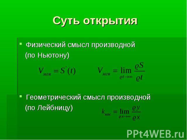 Суть открытия Физический смысл производной (по Ньютону) Геометрический смысл производной (по Лейбницу)