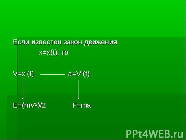 Если известен закон движения Если известен закон движения x=x(t), то V=x'(t) a=V'(t) E=(mV²)/2 F=ma