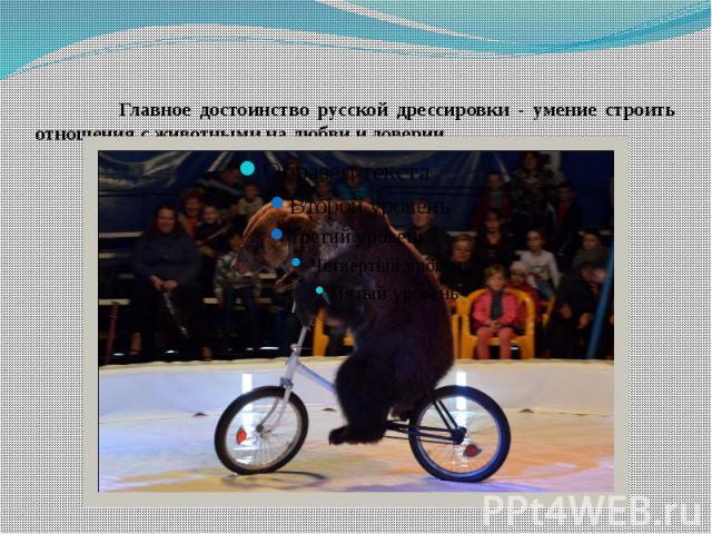 Главное достоинство русской дрессировки - умение строить отношения с животными на любви и доверии.