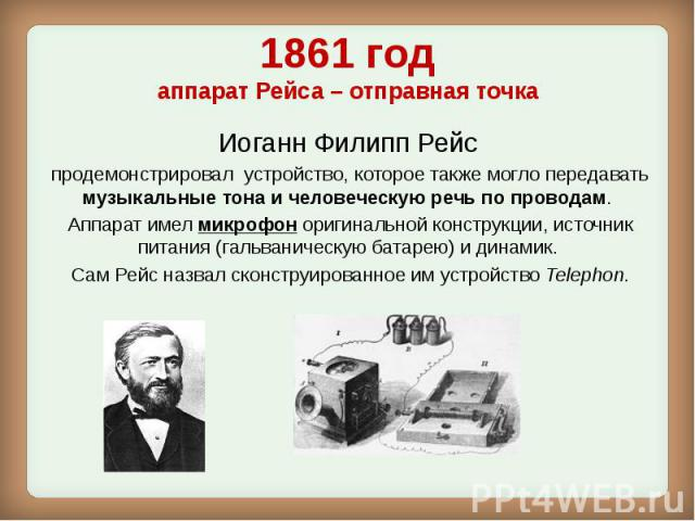 1861 год аппарат Рейса – отправная точка Иоганн Филипп Рейс продемонстрировал устройство, которое также могло передавать музыкальные тона и человеческую речь по проводам. Аппарат имел микрофоноригинальной конструкции, источник питания (г…