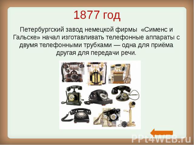 1877 год Петербургский завод немецкой фирмы «Сименс и Гальске» начал изготавливать телефонные аппараты с двумя телефонными трубками— одна для приёма другая для передачи речи.