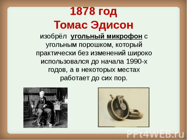 1878 год Томас Эдисон изобрёл угольный микрофонс угольным порошком, который практически без изменений широко использовался до начала 1990-х годов, а в некоторых местах работает до сих пор.