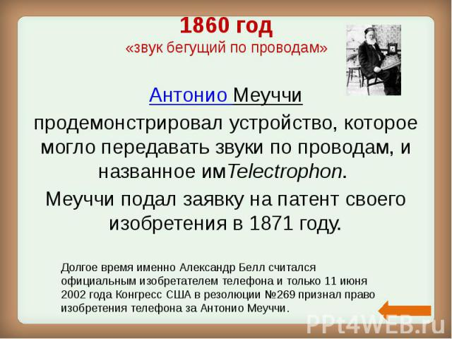 1860 год «звук бегущий по проводам» Антонио Меуччи продемонстрировал устройство, которое могло передавать звуки по проводам, и названное имTelectrophon. Меуччи подал заявку на патент своего изобретения в 1871 году.