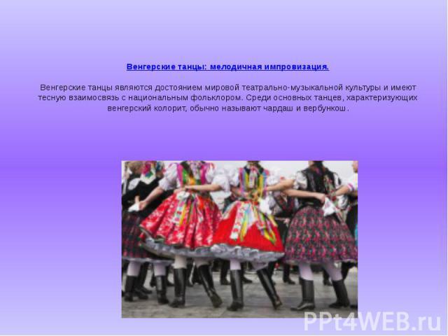 Венгерские танцы: мелодичная импровизация. Венгерские танцы являются достоянием мировой театрально-музыкальной культуры и имеют тесную взаимосвязь с национальным фольклором. Среди основных танцев, характеризующих венгерский колорит, обычно называют …