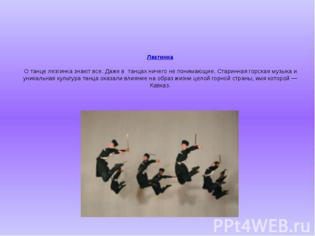 Лезгинка О танце лезгинка знают все. Даже втанцах ничего не понимающие. Старинная горская музыка и уникальная культура танца оказали влияние на образ жизни целой горной страны, имя которой — Кавказ.
