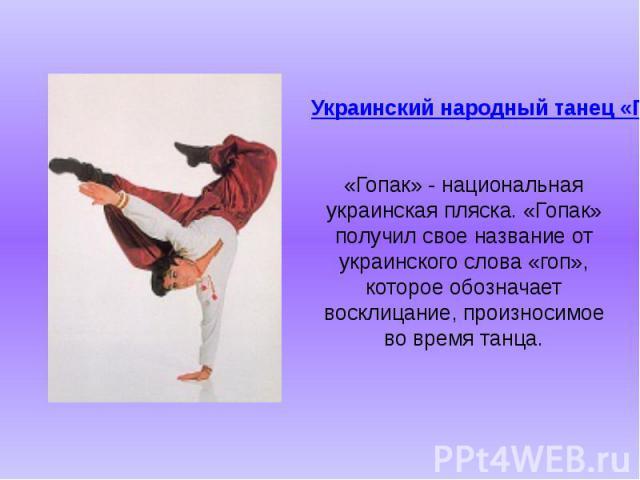 Украинский народный танец «Гопак». «Гопак» - национальная украинская пляска. «Гопак» получил свое название от украинского слова «гоп», которое обозначает восклицание, произносимое во время танца.