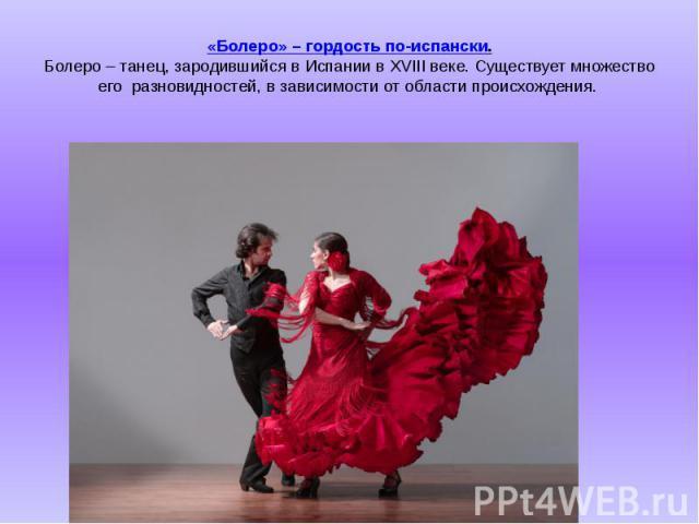 «Болеро» – гордость по-испански. Болеро – танец, зародившийся в Испании в XVIII веке. Существует множество егоразновидностей, в зависимости от области происхождения.