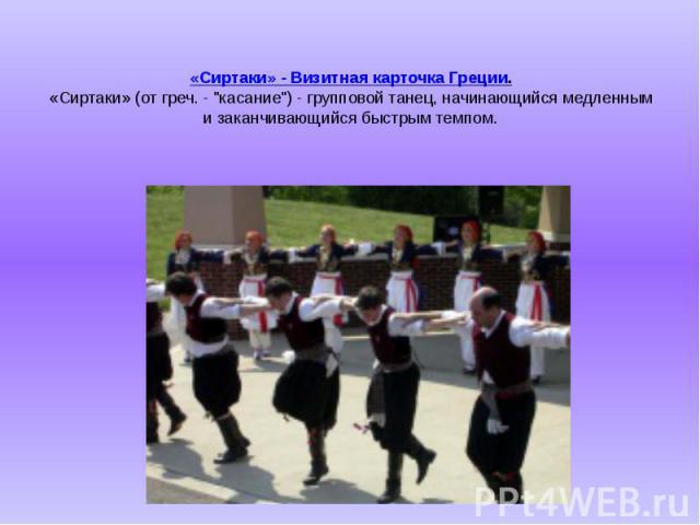 """«Сиртаки» - Визитная карточка Греции. «Сиртаки» (от греч. - """"касание"""") - групповой танец, начинающийся медленным и заканчивающийся быстрым темпом."""