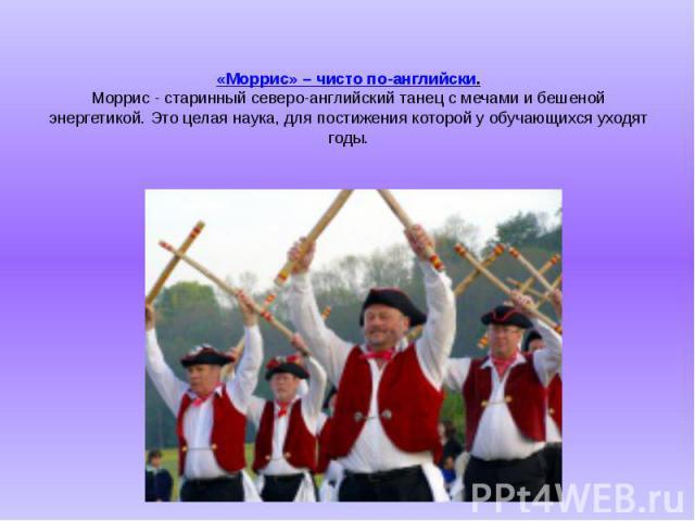 «Моррис» – чисто по-английски. Моррис - старинный северо-английский танец с мечами и бешеной энергетикой. Это целая наука, для постижения которой у обучающихся уходят годы.