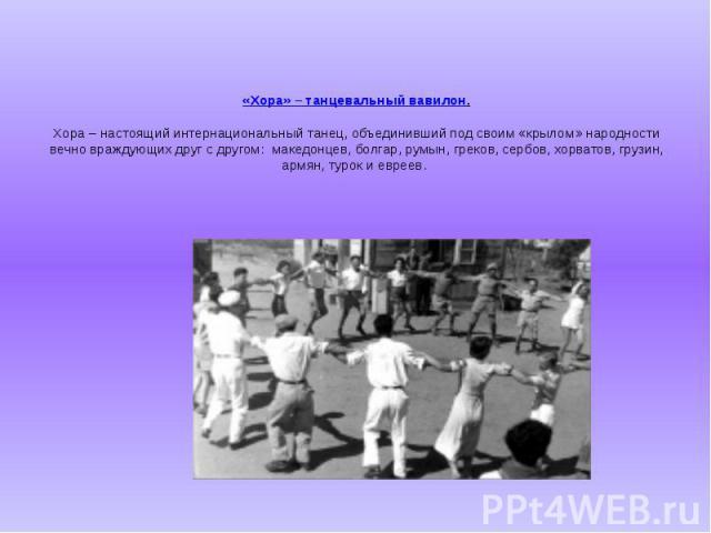 «Хора» – танцевальный вавилон. Хора – настоящий интернациональный танец, объединивший под своим «крылом» народности вечно враждующих друг с другом:македонцев, болгар, румын, греков, сербов, хорватов, грузин, армян, турок и евреев.