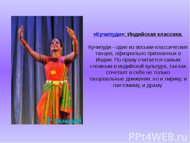 «Кучипуди»: Индийская классика. Кучипуди - один из восьми классических танцев, официально признанных в Индии. По праву считается самым сложным в индийской культуре, так как сочетает в себе не только танцевальные движения, но и лирику, и пантомиму, и…