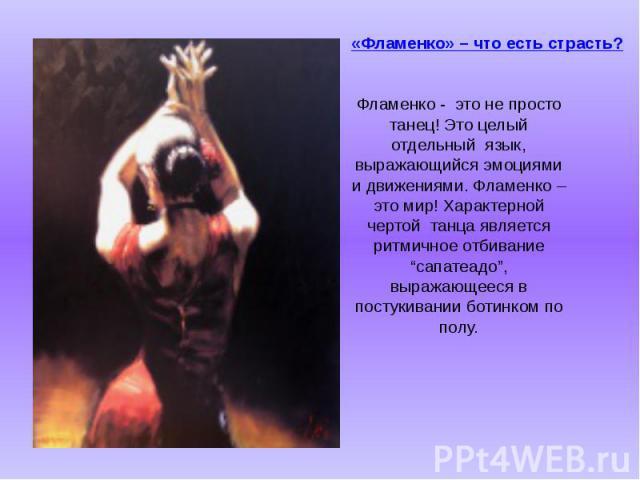 """«Фламенко» – что есть страсть?  Фламенко -это не просто танец! Это целый отдельныйязык, выражающийся эмоциями и движениями. Фламенко – это мир! Характерной чертойтанца является ритмичное отбивание """"сапатеадо…"""