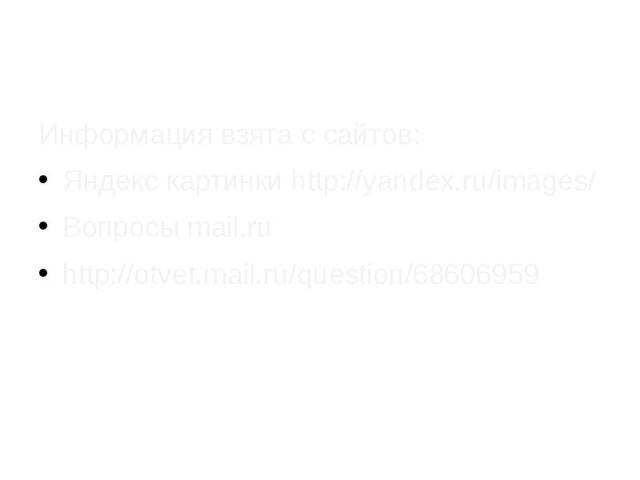 Информация взята с сайтов: Яндекс картинки http://yandex.ru/images/ Вопросы mail.ru http://otvet.mail.ru/question/68606959