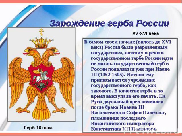 В самом своем начале (вплоть до XVI века) Россия была разрозненным государством, поэтому и речи о государственном гербе России идти не могло. государственный герб в России появляется уже при Иване III (1462-1505). Именно ему приписывается учреждение…