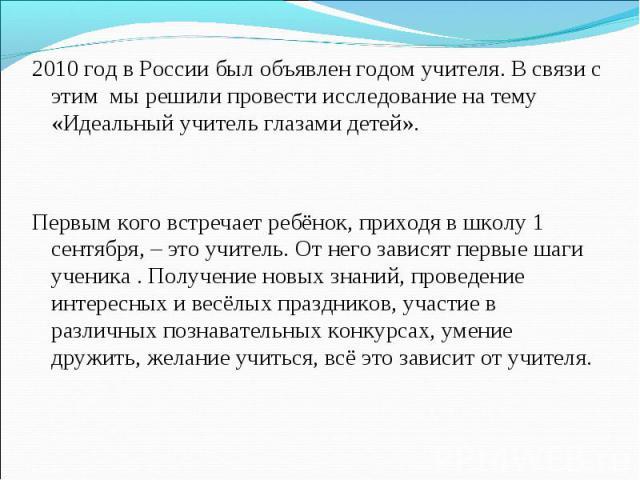 2010 год в России был объявлен годом учителя. В связи с этим мы решили провести исследование на тему «Идеальный учитель глазами детей». 2010 год в России был объявлен годом учителя. В связи с этим мы решили провести исследование на тему «Идеальный у…