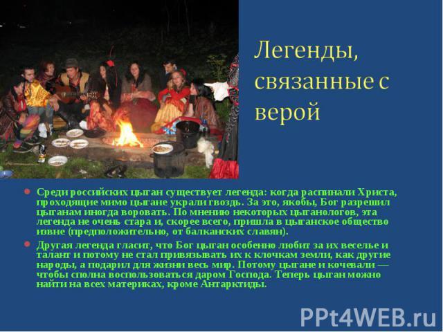 Среди российских цыган существует легенда: когда распинали Христа, проходящие мимо цыгане украли гвоздь. За это, якобы, Бог разрешил цыганам иногда воровать. По мнению некоторых цыганологов, эта легенда не очень стара и, скорее всего, пришла в цыган…