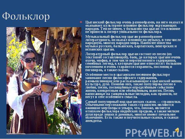 Цыганский фольклор очень разнообразен, на него оказал и оказывает культурное влияние фольклор окружающих народов. Тем не менее, у большинства цыган это влияние не привело к потере уникальности фольклора. Музыкальный фольклор цыган разнообразнее лите…