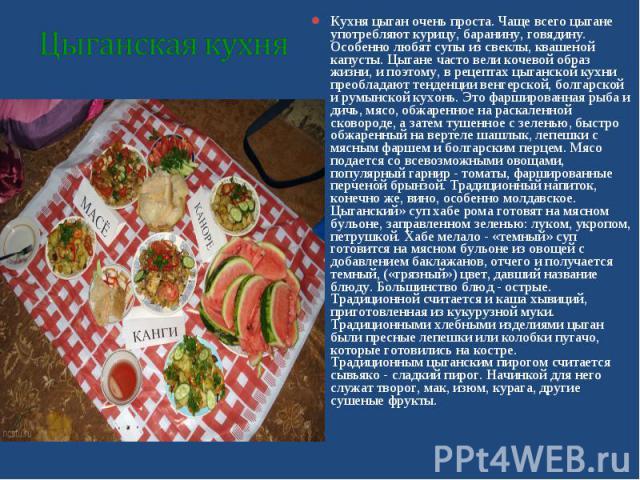 Кухня цыган очень проста. Чаще всего цыгане употребляют курицу, баранину, говядину. Особенно любят супы из свеклы, квашеной капусты. Цыгане часто вели кочевой образ жизни, и поэтому, в рецептах цыганской кухни преобладают тенденции венгерской, болга…