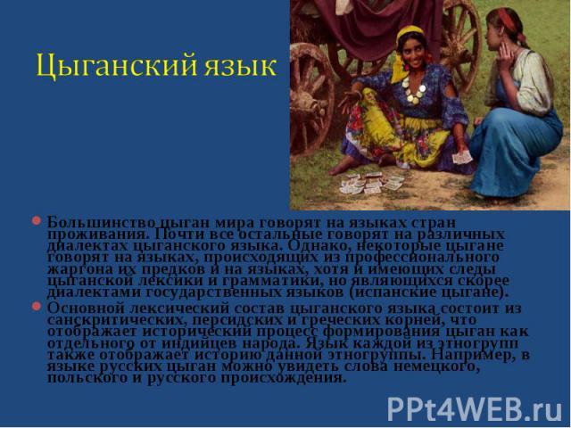 Большинство цыган мира говорят на языках стран проживания. Почти все остальные говорят на различных диалектах цыганского языка. Однако, некоторые цыгане говорят на языках, происходящих из профессионального жаргона их предков и на языках, хотя и имею…